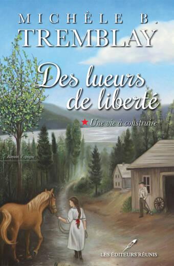 Des lueurs de liberté, tome 1 : Une vie à construire - Michèle B. Tremblay